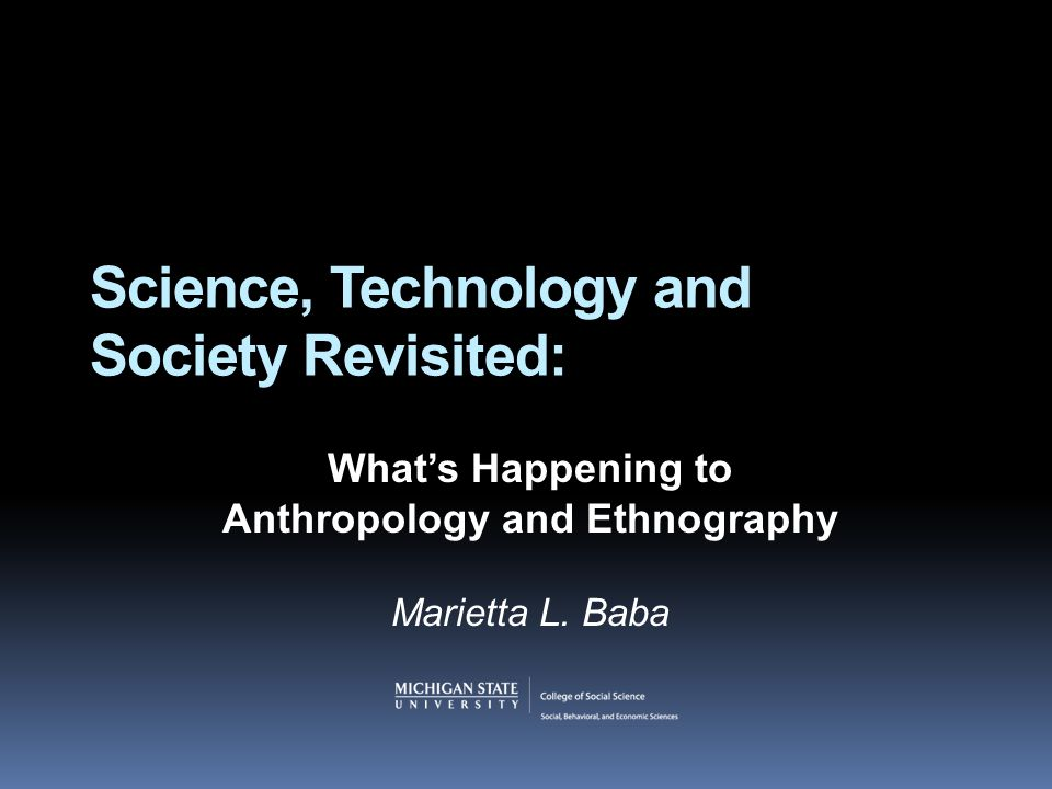 Science, Technology and Society Revisited: What's Happening to Anthropology and Ethnography Marietta L. Baba