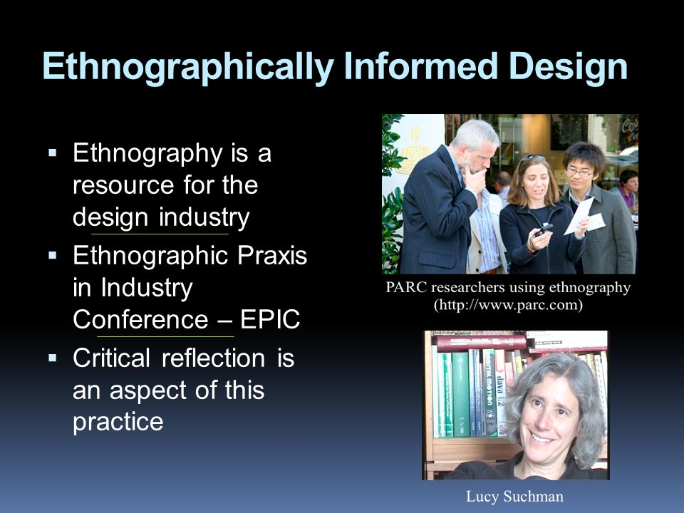 Ethnographically Informed Design  Ethnography is a resource for the design industry  Ethnographic Praxis in Industry Conference – EPIC  Critical reflection is an aspect of this practice