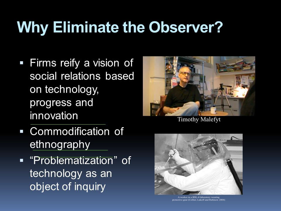 Why Eliminate the Observer?  Firms reify a vision of social relations based on technology, progress and innovation  Commodification of ethnography 