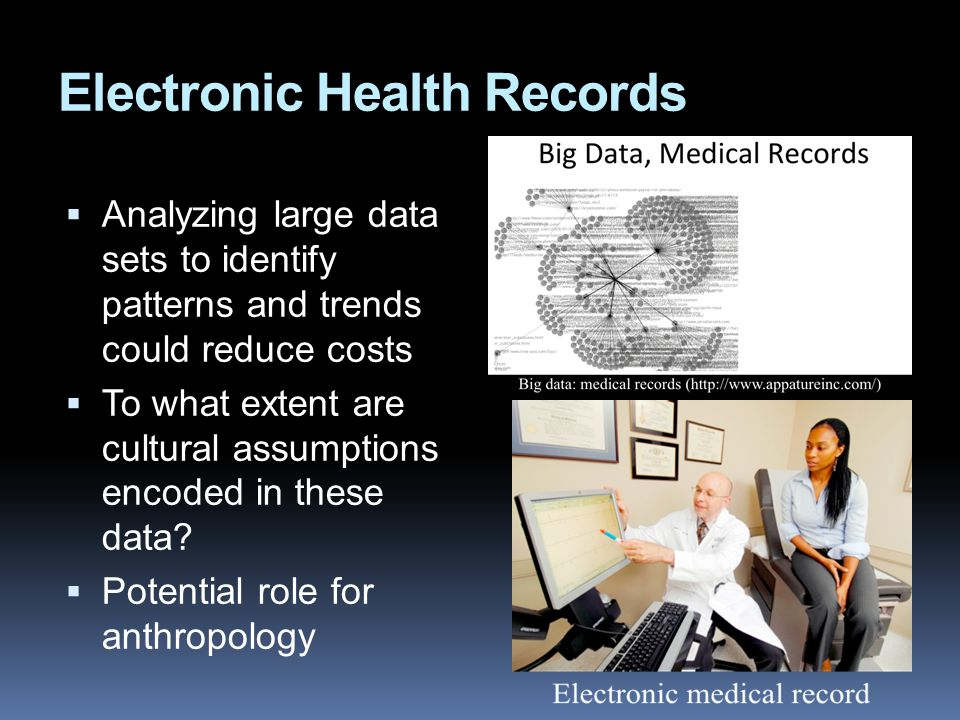 Electronic Health Records  Analyzing large data sets to identify patterns and trends could reduce costs  To what extent are cultural assumptions enc