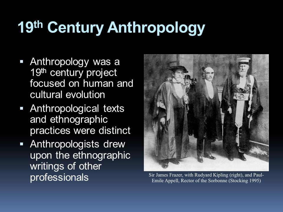 19 th Century Anthropology  Anthropology was a 19 th century project focused on human and cultural evolution  Anthropological texts and ethnographic practices were distinct  Anthropologists drew upon the ethnographic writings of other professionals