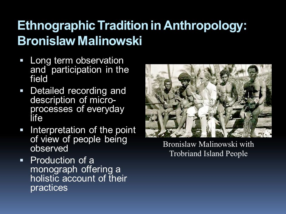 Ethnographic Tradition in Anthropology: Bronislaw Malinowski  Long term observation and participation in the field  Detailed recording and description of micro- processes of everyday life  Interpretation of the point of view of people being observed  Production of a monograph offering a holistic account of their practices