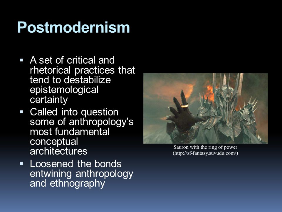 Postmodernism  A set of critical and rhetorical practices that tend to destabilize epistemological certainty  Called into question some of anthropology's most fundamental conceptual architectures  Loosened the bonds entwining anthropology and ethnography
