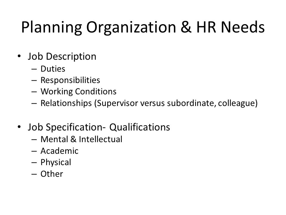 Planning Organization & HR Needs Job Description – Duties – Responsibilities – Working Conditions – Relationships (Supervisor versus subordinate, colleague) Job Specification- Qualifications – Mental & Intellectual – Academic – Physical – Other
