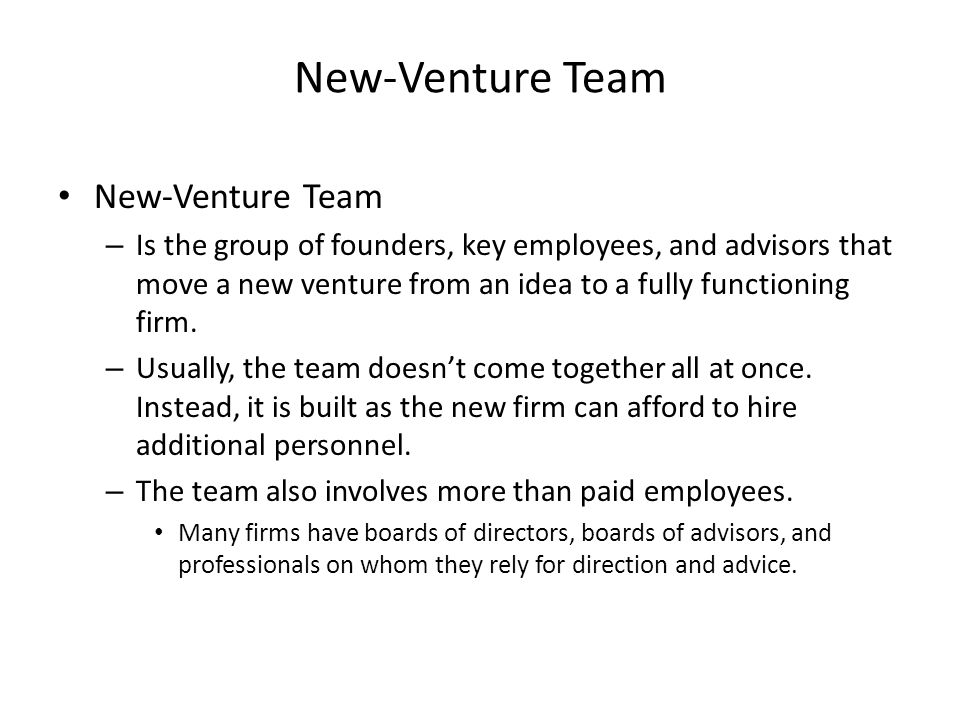 New-Venture Team – Is the group of founders, key employees, and advisors that move a new venture from an idea to a fully functioning firm.