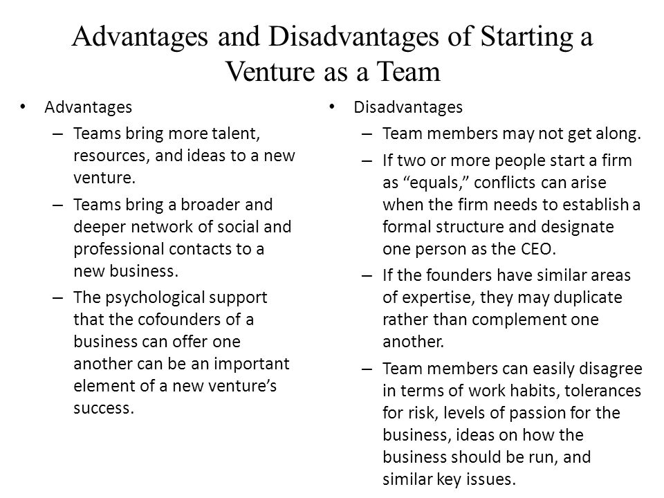 Advantages and Disadvantages of Starting a Venture as a Team Advantages – Teams bring more talent, resources, and ideas to a new venture.