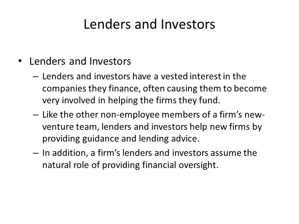 Lenders and Investors – Lenders and investors have a vested interest in the companies they finance, often causing them to become very involved in helping the firms they fund.