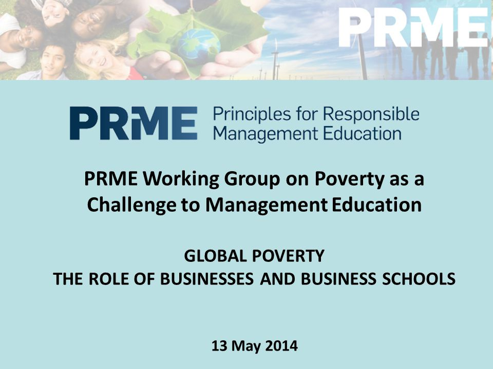 PRME Working Group on Poverty as a Challenge to Management Education GLOBAL POVERTY THE ROLE OF BUSINESSES AND BUSINESS SCHOOLS 13 May 2014