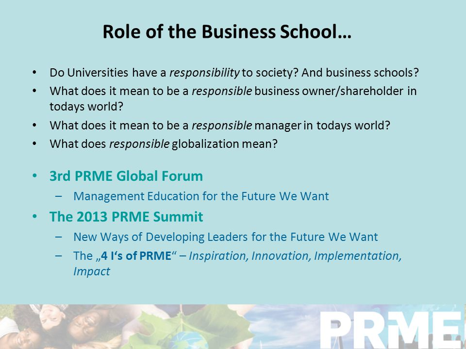 Role of the Business School… Do Universities have a responsibility to society? And business schools? What does it mean to be a responsible business ow