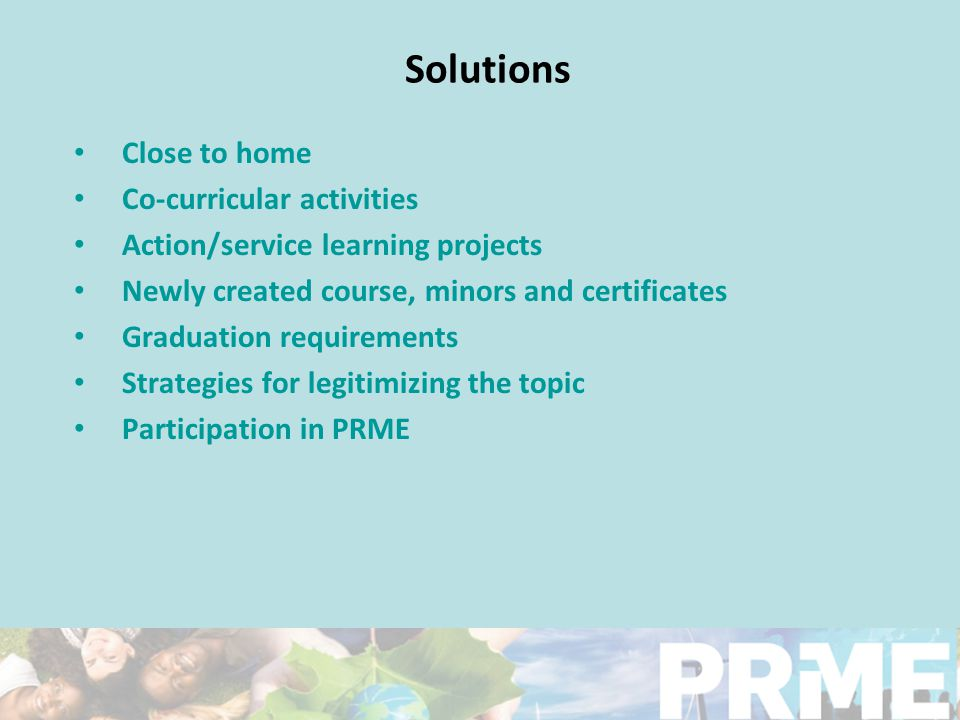 Solutions Close to home Co-curricular activities Action/service learning projects Newly created course, minors and certificates Graduation requirements Strategies for legitimizing the topic Participation in PRME