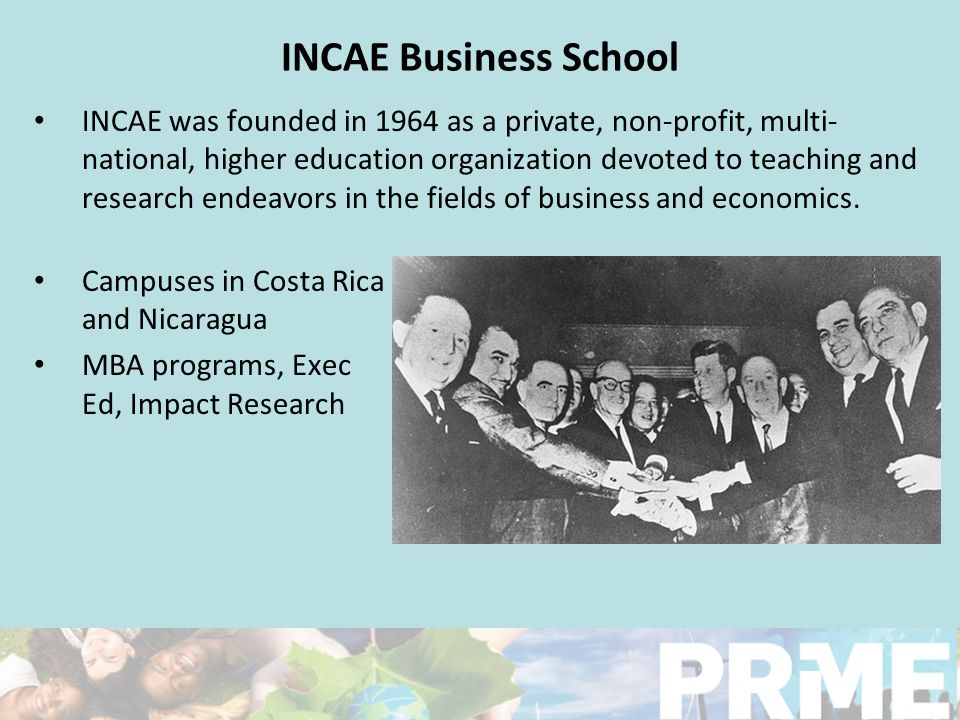 INCAE Business School INCAE was founded in 1964 as a private, non-profit, multi- national, higher education organization devoted to teaching and research endeavors in the fields of business and economics.