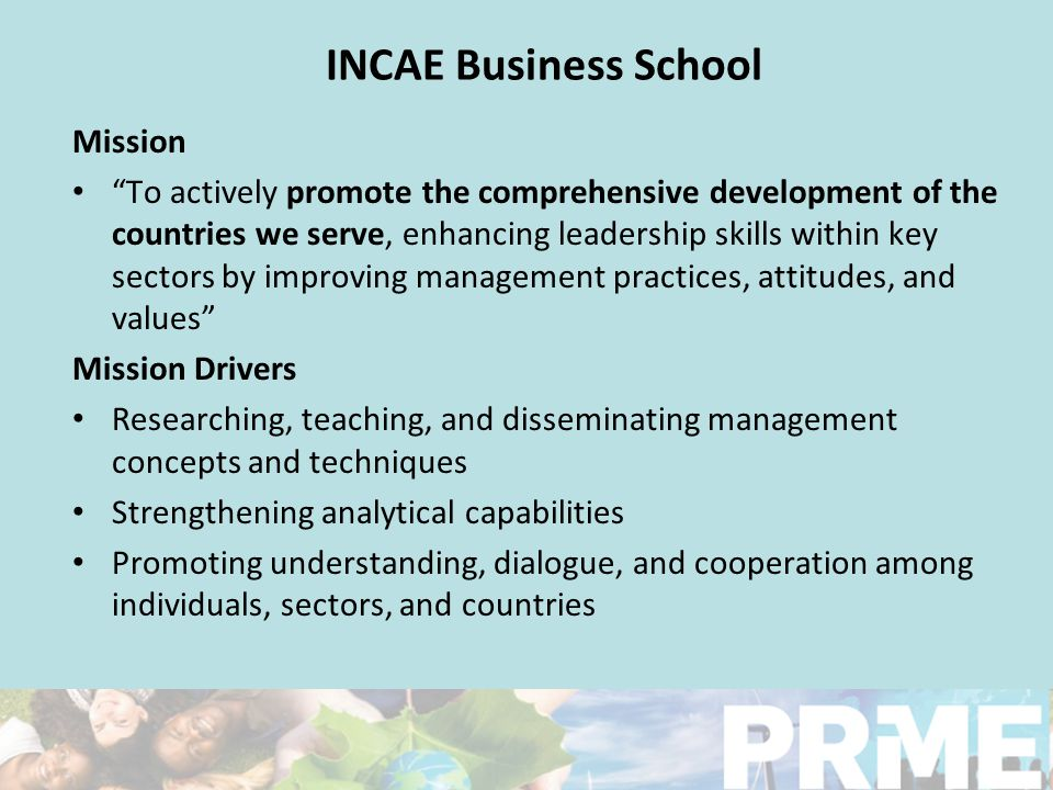 "INCAE Business School Mission ""To actively promote the comprehensive development of the countries we serve, enhancing leadership skills within key sec"