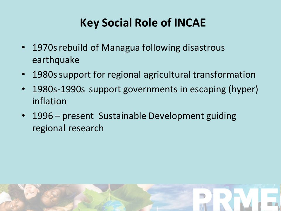 Key Social Role of INCAE 1970s rebuild of Managua following disastrous earthquake 1980s support for regional agricultural transformation 1980s-1990s support governments in escaping (hyper) inflation 1996 – present Sustainable Development guiding regional research