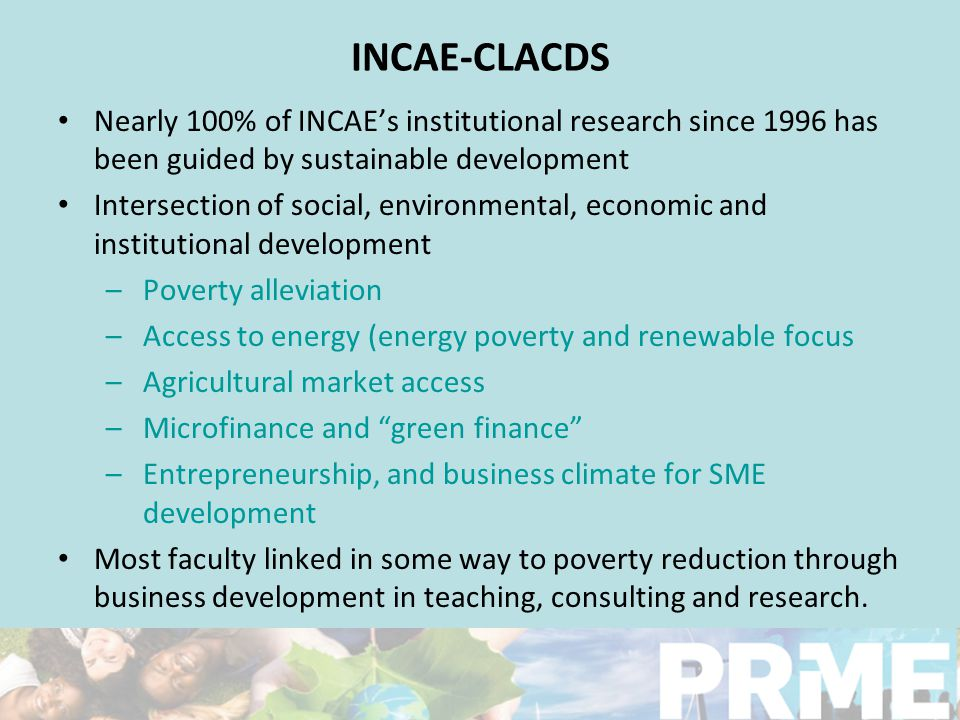 INCAE-CLACDS Nearly 100% of INCAE's institutional research since 1996 has been guided by sustainable development Intersection of social, environmental, economic and institutional development –Poverty alleviation –Access to energy (energy poverty and renewable focus –Agricultural market access –Microfinance and green finance –Entrepreneurship, and business climate for SME development Most faculty linked in some way to poverty reduction through business development in teaching, consulting and research.