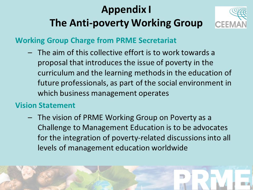 Appendix I The Anti-poverty Working Group Working Group Charge from PRME Secretariat –The aim of this collective effort is to work towards a proposal