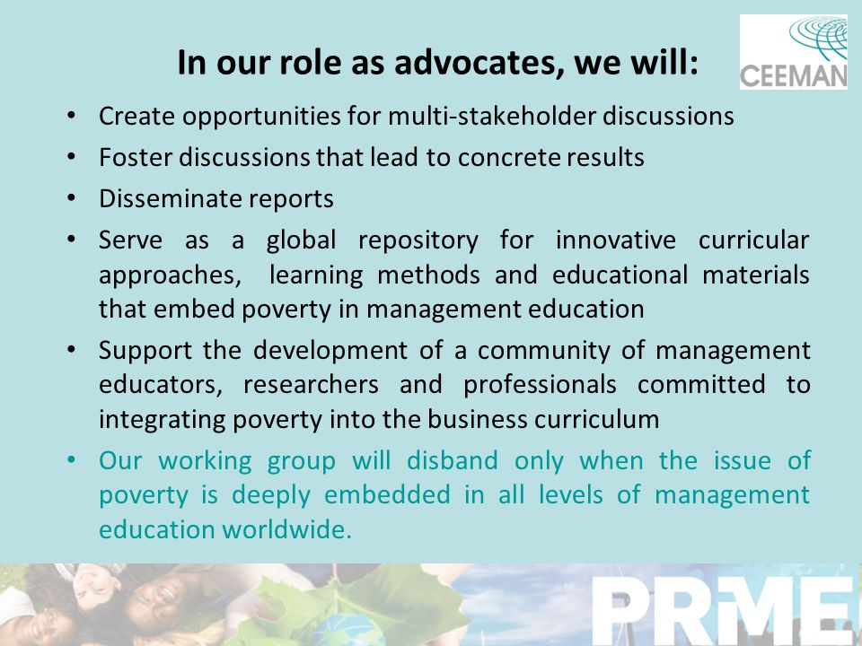 In our role as advocates, we will: Create opportunities for multi-stakeholder discussions Foster discussions that lead to concrete results Disseminate reports Serve as a global repository for innovative curricular approaches, learning methods and educational materials that embed poverty in management education Support the development of a community of management educators, researchers and professionals committed to integrating poverty into the business curriculum Our working group will disband only when the issue of poverty is deeply embedded in all levels of management education worldwide.