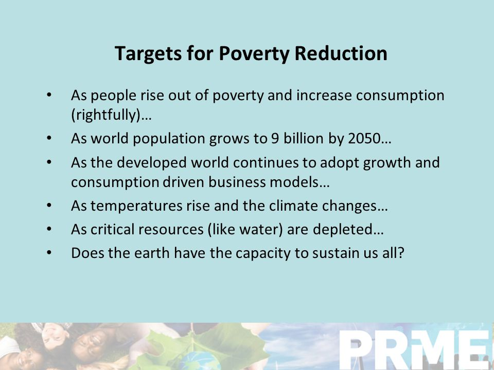 Our vision is grounded in our beliefs that: Poverty is a legitimate topic for discussion and research in schools of business and management Business should be a catalyst for innovative, profitable and responsible approaches to poverty reduction Multiple stakeholder engagement is needed for innovative curriculum development