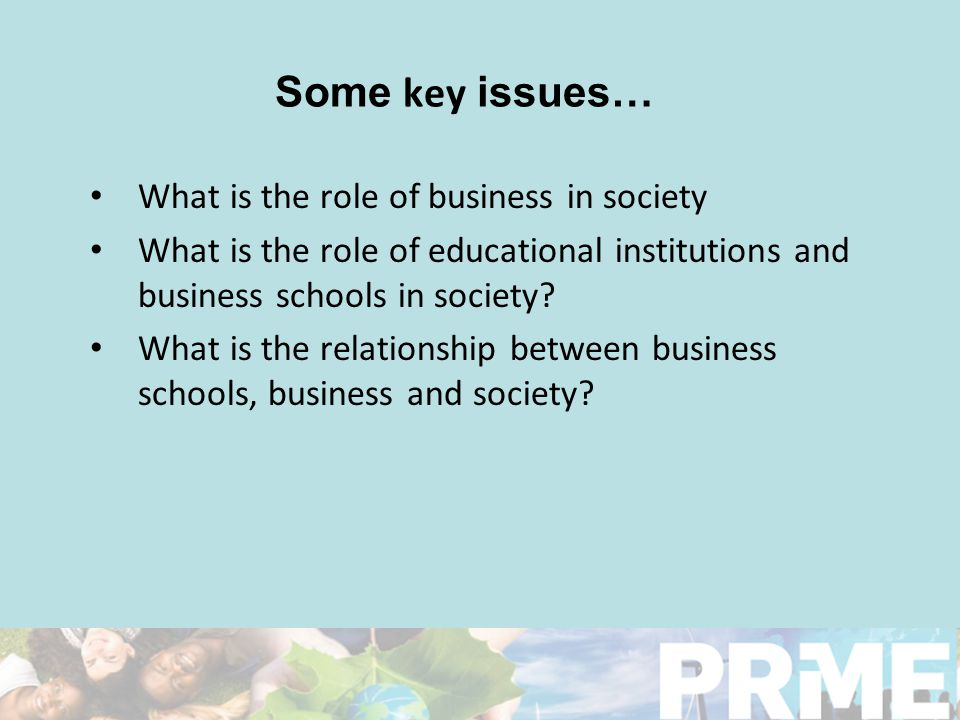 Some key issues… What is the role of business in society What is the role of educational institutions and business schools in society.