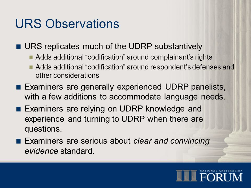 URS Observations URS replicates much of the UDRP substantively Adds additional codification around complainant's rights Adds additional codification around respondent's defenses and other considerations Examiners are generally experienced UDRP panelists, with a few additions to accommodate language needs.