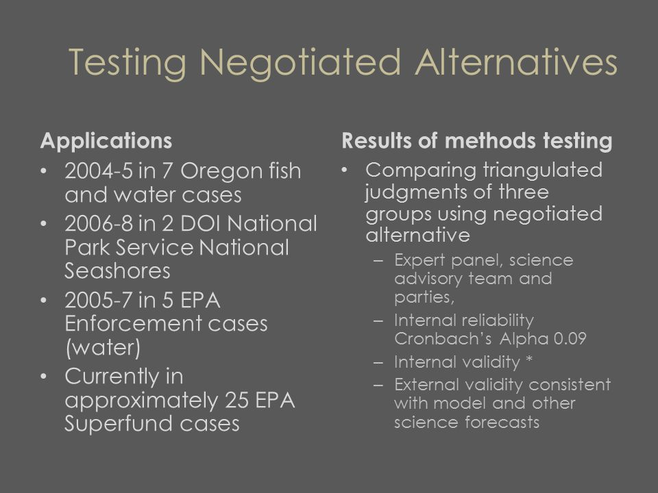 Testing Negotiated Alternatives Applications 2004-5 in 7 Oregon fish and water cases 2006-8 in 2 DOI National Park Service National Seashores 2005-7 in 5 EPA Enforcement cases (water) Currently in approximately 25 EPA Superfund cases Results of methods testing Comparing triangulated judgments of three groups using negotiated alternative – Expert panel, science advisory team and parties, – Internal reliability Cronbach's Alpha 0.09 – Internal validity * – External validity consistent with model and other science forecasts