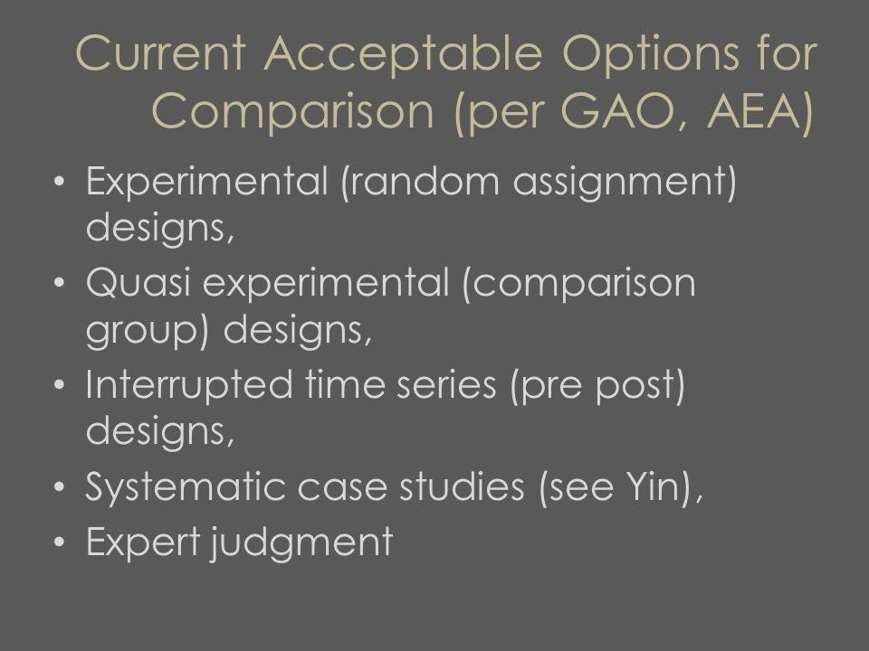 Current Acceptable Options for Comparison (per GAO, AEA) Experimental (random assignment) designs, Quasi experimental (comparison group) designs, Interrupted time series (pre post) designs, Systematic case studies (see Yin), Expert judgment