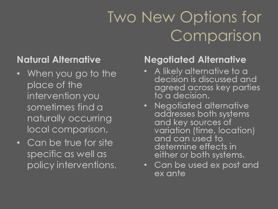 Two New Options for Comparison Natural Alternative When you go to the place of the intervention you sometimes find a naturally occurring local comparison, Can be true for site specific as well as policy interventions.