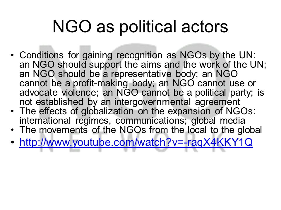 NGO as political actors Conditions for gaining recognition as NGOs by the UN: an NGO should support the aims and the work of the UN; an NGO should be