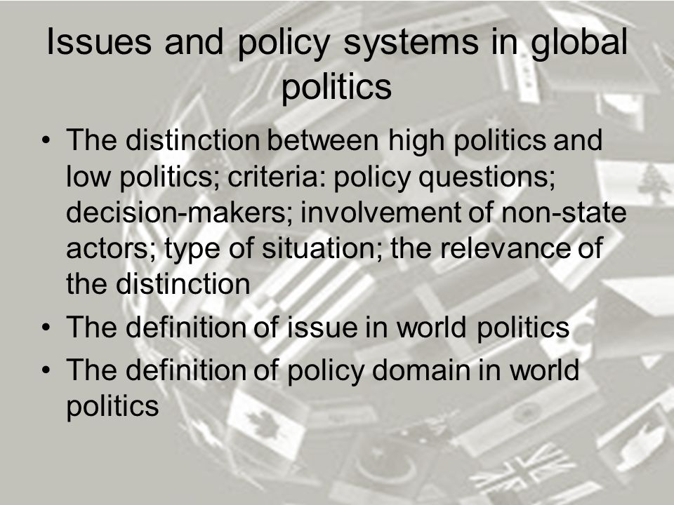 Issues and policy systems in global politics The distinction between high politics and low politics; criteria: policy questions; decision-makers; invo