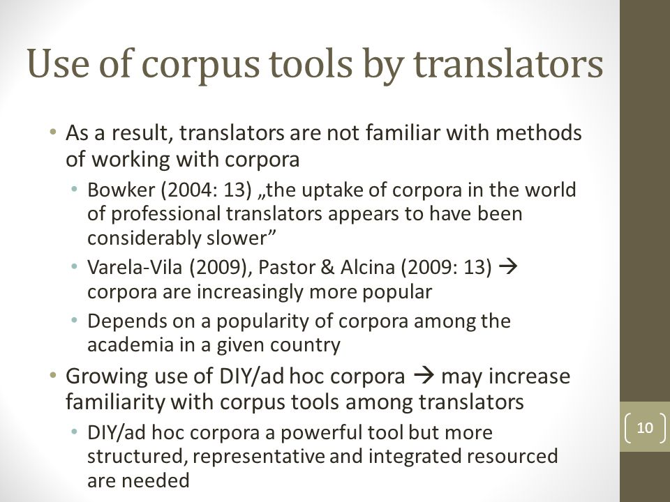"Use of corpus tools by translators As a result, translators are not familiar with methods of working with corpora Bowker (2004: 13) ""the uptake of corpora in the world of professional translators appears to have been considerably slower Varela-Vila (2009), Pastor & Alcina (2009: 13)  corpora are increasingly more popular Depends on a popularity of corpora among the academia in a given country Growing use of DIY/ad hoc corpora  may increase familiarity with corpus tools among translators DIY/ad hoc corpora a powerful tool but more structured, representative and integrated resourced are needed 10"