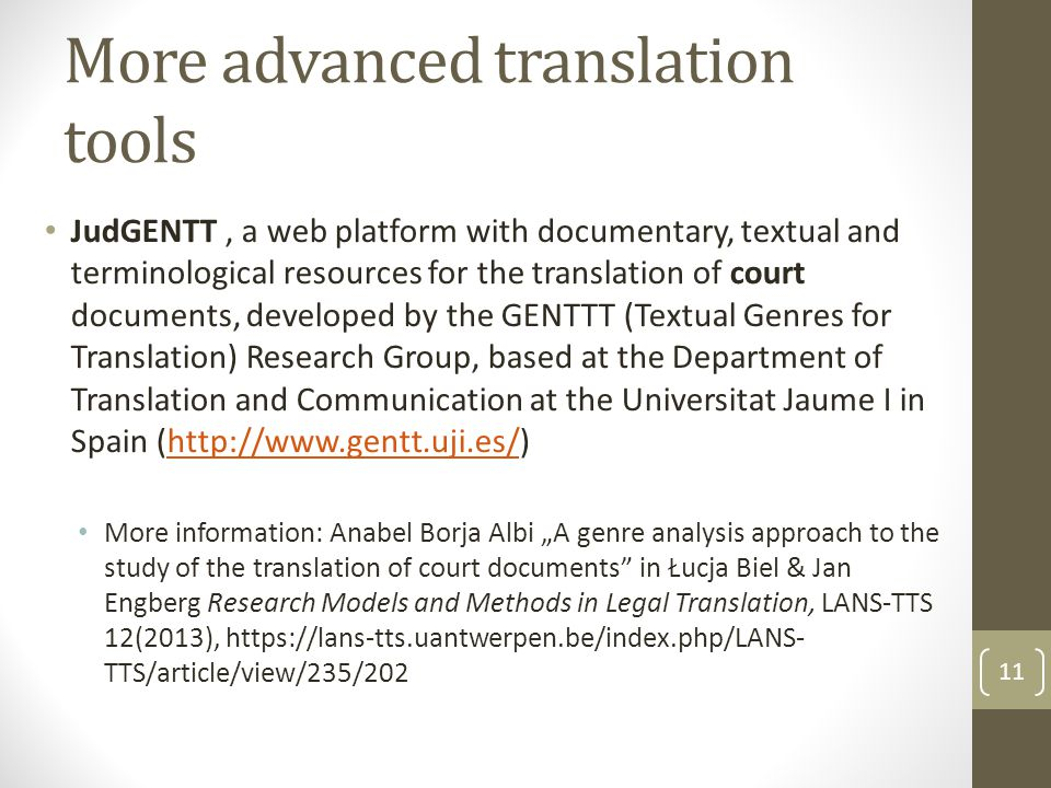 "More advanced translation tools JudGENTT, a web platform with documentary, textual and terminological resources for the translation of court documents, developed by the GENTTT (Textual Genres for Translation) Research Group, based at the Department of Translation and Communication at the Universitat Jaume I in Spain (http://www.gentt.uji.es/)http://www.gentt.uji.es/ More information: Anabel Borja Albi ""A genre analysis approach to the study of the translation of court documents in Łucja Biel & Jan Engberg Research Models and Methods in Legal Translation, LANS-TTS 12(2013), https://lans-tts.uantwerpen.be/index.php/LANS- TTS/article/view/235/202 11"