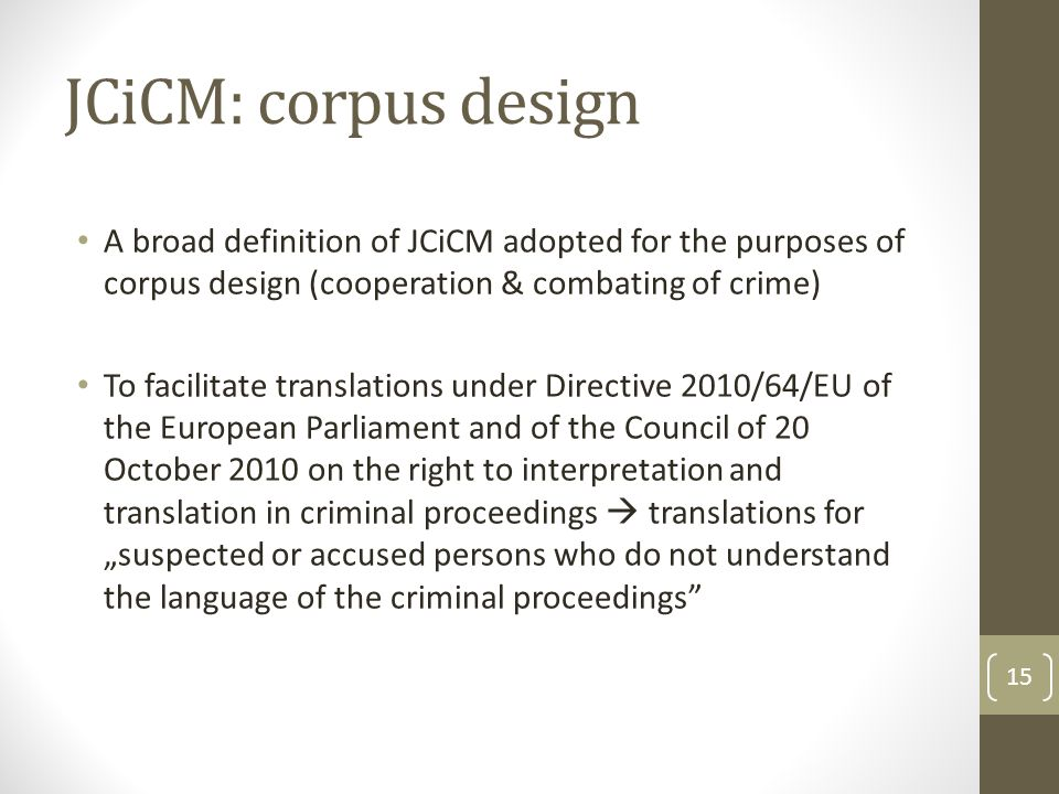 "JCiCM: corpus design A broad definition of JCiCM adopted for the purposes of corpus design (cooperation & combating of crime) To facilitate translations under Directive 2010/64/EU of the European Parliament and of the Council of 20 October 2010 on the right to interpretation and translation in criminal proceedings  translations for ""suspected or accused persons who do not understand the language of the criminal proceedings 15"