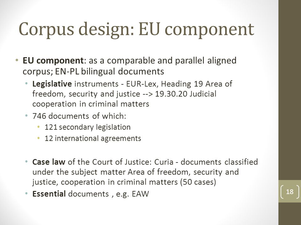 Corpus design: EU component EU component: as a comparable and parallel aligned corpus; EN-PL bilingual documents Legislative instruments - EUR-Lex, Heading 19 Area of freedom, security and justice --> 19.30.20 Judicial cooperation in criminal matters 746 documents of which: 121 secondary legislation 12 international agreements Case law of the Court of Justice: Curia - documents classified under the subject matter Area of freedom, security and justice, cooperation in criminal matters (50 cases) Essential documents, e.g.