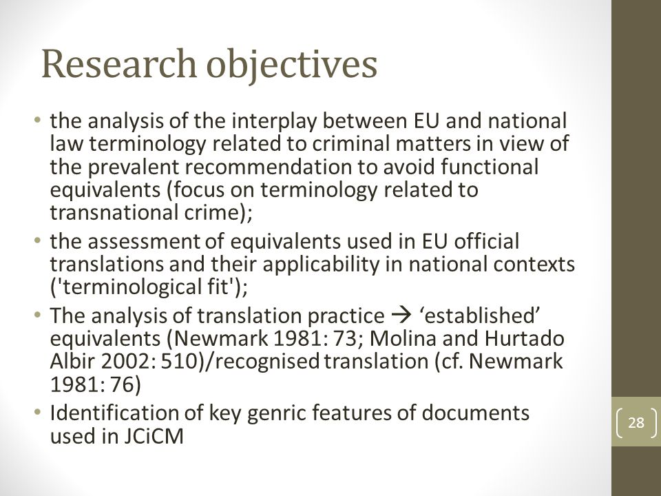 Research objectives the analysis of the interplay between EU and national law terminology related to criminal matters in view of the prevalent recommendation to avoid functional equivalents (focus on terminology related to transnational crime); the assessment of equivalents used in EU official translations and their applicability in national contexts ( terminological fit ); The analysis of translation practice  'established' equivalents (Newmark 1981: 73; Molina and Hurtado Albir 2002: 510)/recognised translation (cf.