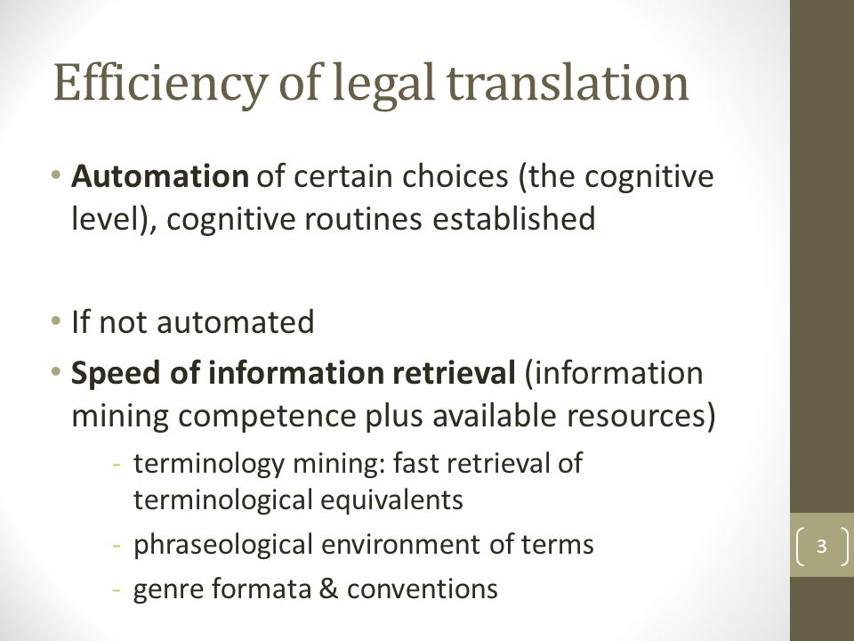 Efficiency of legal translation Automation of certain choices (the cognitive level), cognitive routines established If not automated Speed of information retrieval (information mining competence plus available resources) -terminology mining: fast retrieval of terminological equivalents -phraseological environment of terms -genre formata & conventions 3