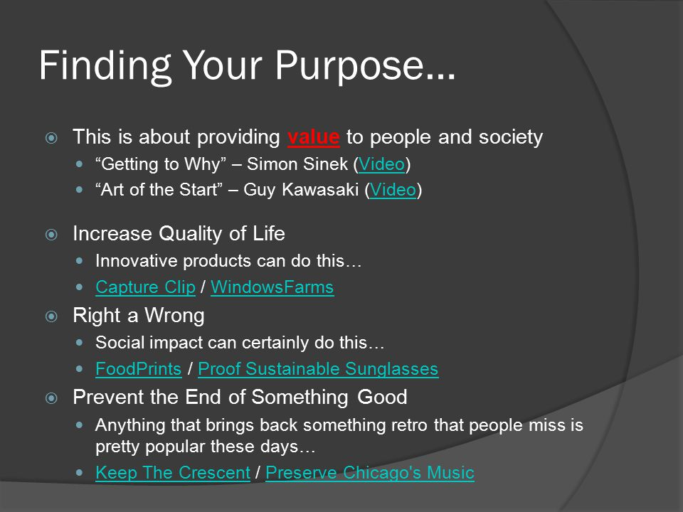 Finding Your Purpose…  This is about providing value to people and society Getting to Why – Simon Sinek (Video)Video Art of the Start – Guy Kawasaki (Video)Video  Increase Quality of Life Innovative products can do this… Capture Clip / WindowsFarms Capture ClipWindowsFarms  Right a Wrong Social impact can certainly do this… FoodPrints / Proof Sustainable Sunglasses FoodPrintsProof Sustainable Sunglasses  Prevent the End of Something Good Anything that brings back something retro that people miss is pretty popular these days… Keep The Crescent / Preserve Chicago s Music Keep The CrescentPreserve Chicago s Music