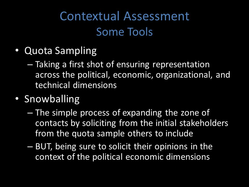 Contextual Assessment Some Tools Quota Sampling – Taking a first shot of ensuring representation across the political, economic, organizational, and technical dimensions Snowballing – The simple process of expanding the zone of contacts by soliciting from the initial stakeholders from the quota sample others to include – BUT, being sure to solicit their opinions in the context of the political economic dimensions