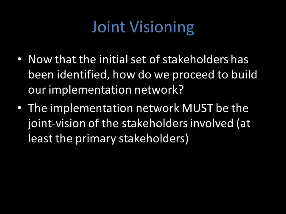 Joint Visioning Now that the initial set of stakeholders has been identified, how do we proceed to build our implementation network.