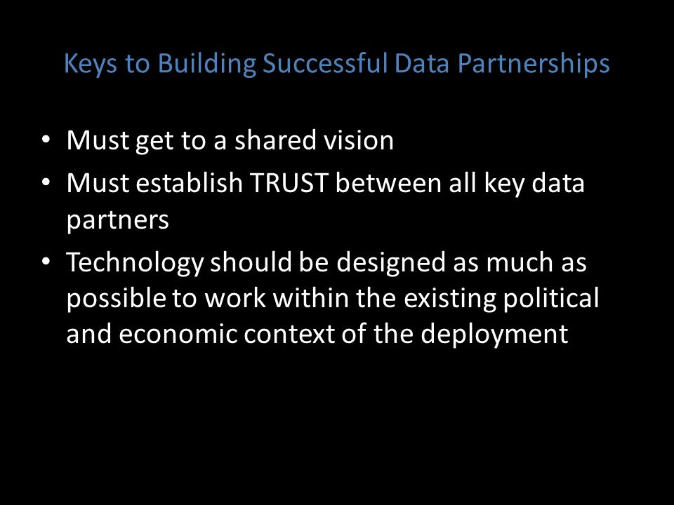 Keys to Building Successful Data Partnerships Must get to a shared vision Must establish TRUST between all key data partners Technology should be designed as much as possible to work within the existing political and economic context of the deployment