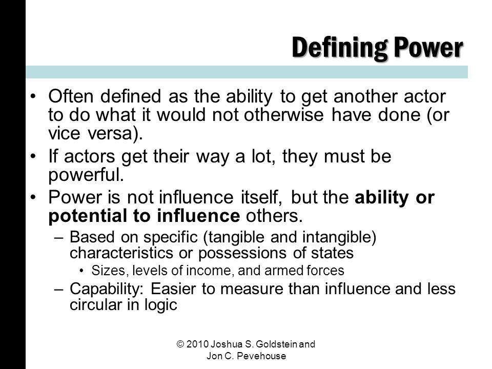 Defining Power Often defined as the ability to get another actor to do what it would not otherwise have done (or vice versa).