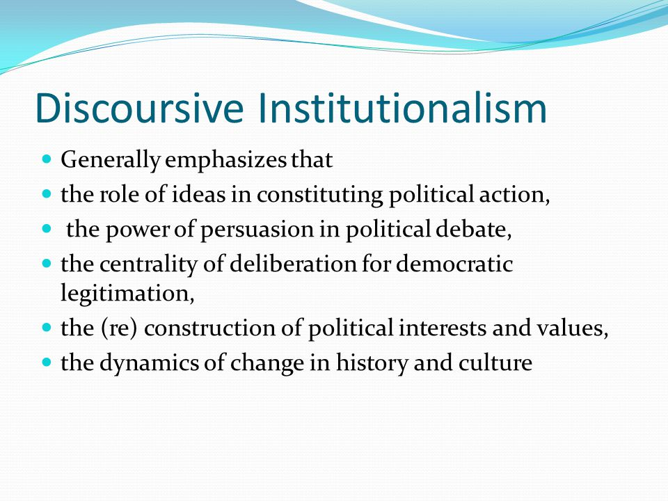Discoursive Institutionalism Generally emphasizes that the role of ideas in constituting political action, the power of persuasion in political debate