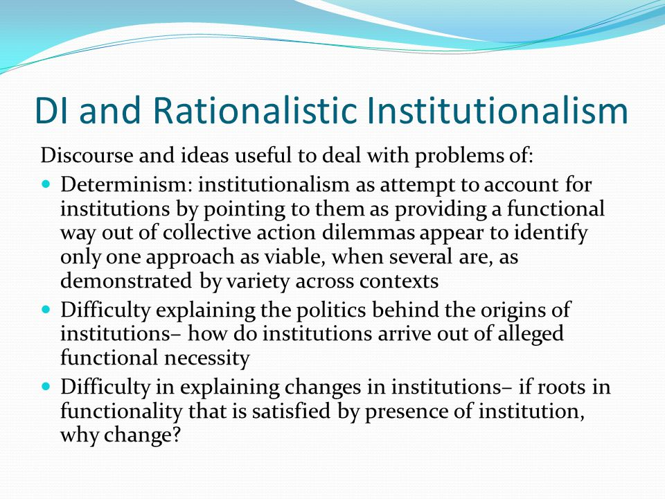DI and Rationalistic Institutionalism Discourse and ideas useful to deal with problems of: Determinism: institutionalism as attempt to account for ins
