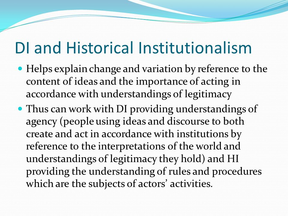 DI and Historical Institutionalism Helps explain change and variation by reference to the content of ideas and the importance of acting in accordance