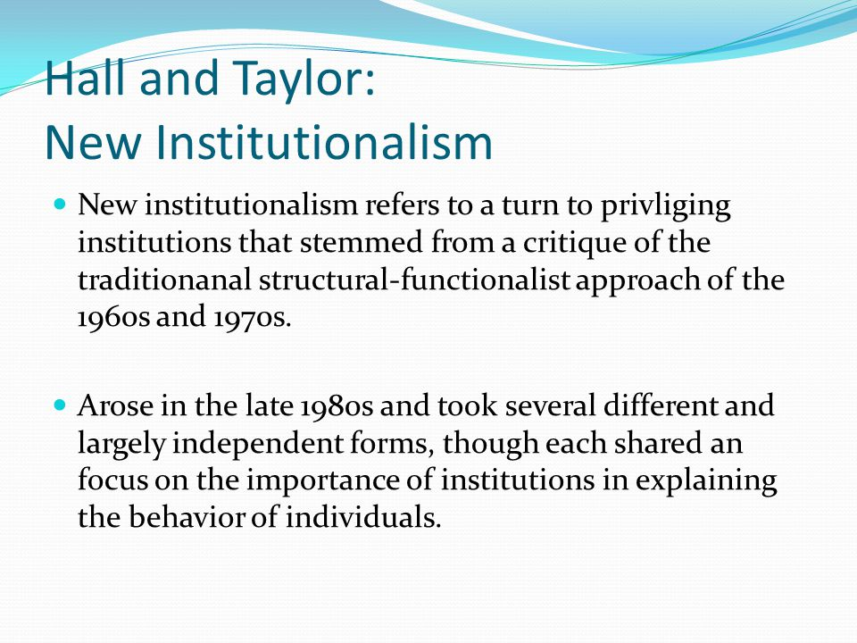 Historical Institutionalism Takes from group theory argument that politics is the struggle among competing groups for control of scarce resources Accepted structural-functionalist description of institutions as forming a system, but emphasized the observation that the structure of the system itself tended to influence outcomes rather than emphasize the ways in which individuals' social, psychological and cultural traits drive the system.
