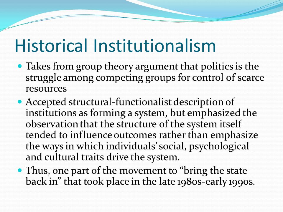 Historical Institutionalism Institutions for this school of thought are the formal or informal routines, norms and conventions embedded in the organizational structure of a national political system Different forms of the school: Calculative: explain individual behavior as shaped by the capacity of institutions to provide certainty, in that they providing information about others' actions and how others will react to own actions, thus making the strategic pursuit of interests (as defined outside the institutional system) easier.