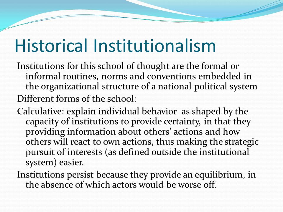 Historical Institutionalism Cultural mode: see individuals as satisfiscers of goals, whose actions are affected by the worldviews (moral and cognitive templates) provided by established routines and norms embedded in organizations.