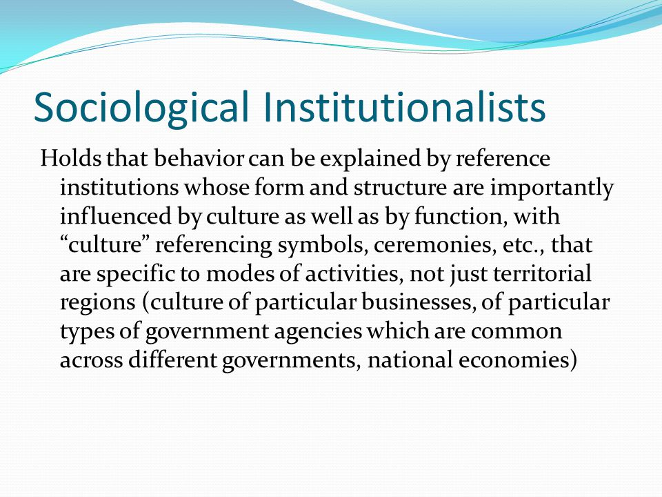 Sociological Institutionalists Attributes: Define institutions broadly, not just norms and procedures but also symbolic systems, cognitive scripts and moral templates that provide the basis for interpretation, thus eroding the line separating institution and culture that is emphasized in political science.