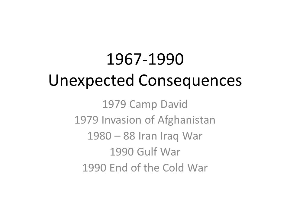 1967-1990 Unexpected Consequences 1979 Camp David 1979 Invasion of Afghanistan 1980 – 88 Iran Iraq War 1990 Gulf War 1990 End of the Cold War