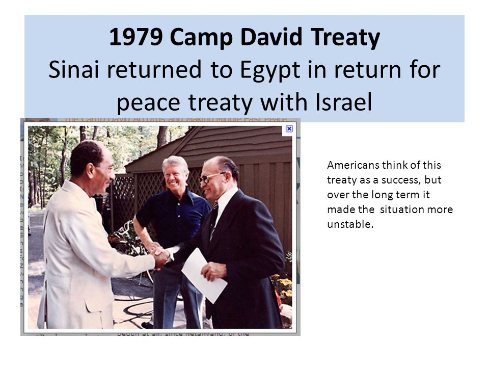 1979 Camp David Treaty Sinai returned to Egypt in return for peace treaty with Israel Americans think of this treaty as a success, but over the long term it made the situation more unstable.