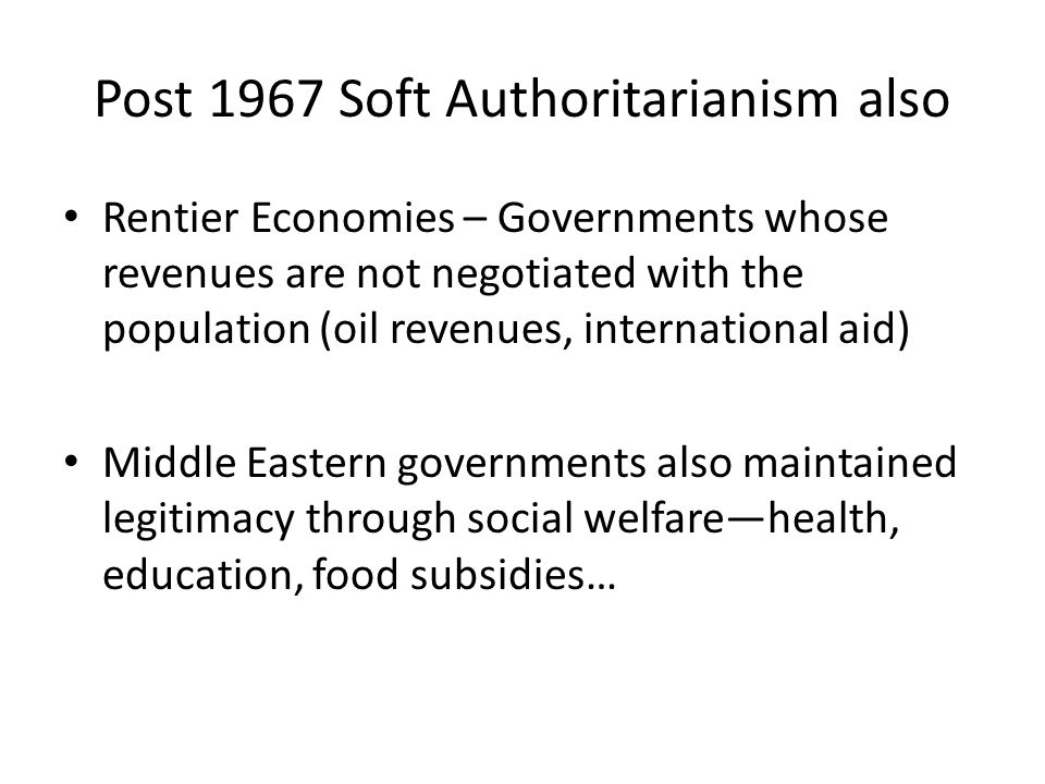 Post 1967 Soft Authoritarianism also Rentier Economies – Governments whose revenues are not negotiated with the population (oil revenues, international aid) Middle Eastern governments also maintained legitimacy through social welfare—health, education, food subsidies…