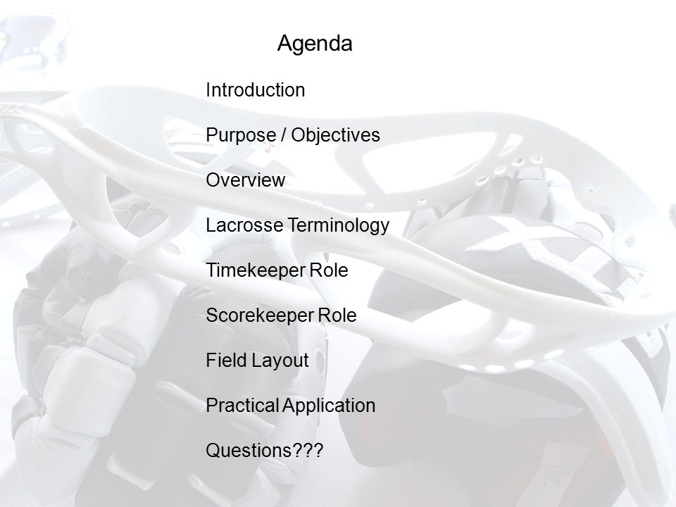Agenda Introduction Purpose / Objectives Overview Lacrosse Terminology Timekeeper Role Scorekeeper Role Field Layout Practical Application Questions???